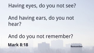 Having eyes, do you not see? And having ears, do you not hear?  And do you not remember?  Mark 8:18